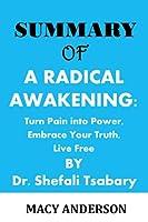 SUMMARY OF: A RADICAL AWAKENING: Turn Pain into Power, Embrace Your Truth, Live Free by Dr. Shefali Tsabary