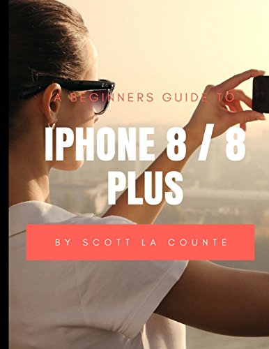 A Beginners Guide to iPhone 8 / 8 Plus: (For iPhone 5, iPhone 5s, and iPhone 5c, iPhone 6, iPhone 6+