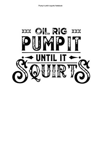 Pump it until it squirts Notebook: 100 Pages | Lined Interior | Drilling Platform Rigs Work Offshore Oil Rig Drill Construction Extraction Worker