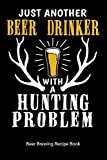 Just Another Beer Drinker With A Hunting Problem Beer Brewing Recipe Book: Home Distilling Journal, 6'x9' 90 pages