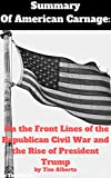 Summary Of American Carnage On the Front Lines of the Republican Civil War and the Rise of President TrumpBy Tim Alberta