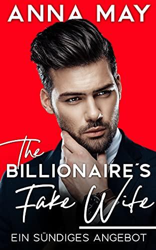 The Billionaire´s Fake Wife: Ein sündiges Angebot (Billionaire Love Stories)