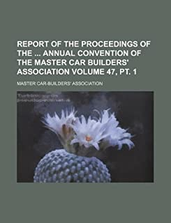 Report of the Proceedings of the Annual Convention of the Master Car Builders' Association Volume 47, PT. 1