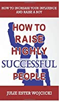 How to Raise Highly Successful People: How to Increase your Influence and Raise a Boy, Break Free of the Overparenting Trap and Prepare Kids for Success! Learn How Successful People Lead!