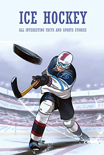 Ice Hockey: All Interesting Facts and Sports Stories: Hockey Book