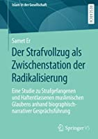 Der Strafvollzug als Zwischenstation der Radikalisierung: Eine Studie zu Strafgefangenen und Haftentlassenen muslimischen Glaubens anhand biographisch-narrativer Gespraechsfuehrung (Islam in der Gesellschaft)