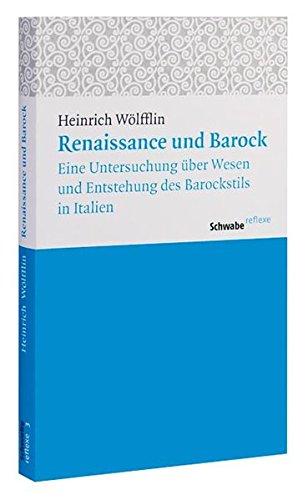 Renaissance und Barock: Eine Untersuchung über Wesen und Entstehung des Barockstils in Italien (Schwabe reflexe, Band 3)