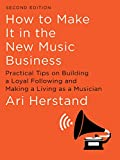 How To Make It in the New Music Business: Practical Tips on Building a Loyal Following and Making a...