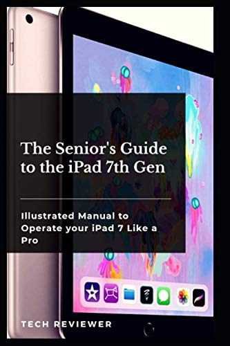 The Senior's Guide to the iPad 7th Gen: Illustrated Manual to Operate Your iPad 7 Like a Pro
