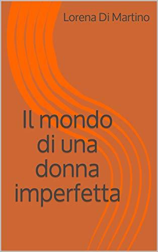 IL MONDO DI UNA DONNA IMPERFETTA di Lorena Di Martino