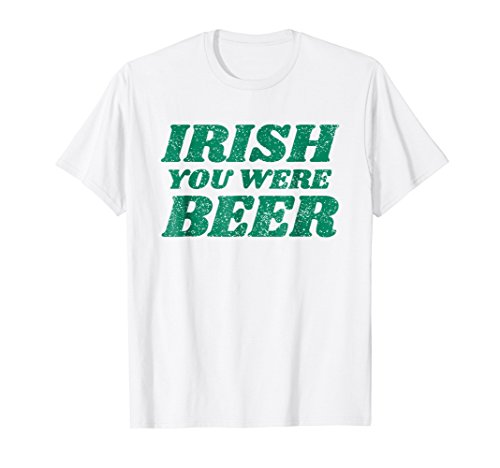 Irish You Were Beer T-Shirt Funny Green St Paddy's Day Humor