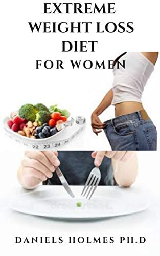 EXTREME WEIGHT LOSS DIET FOR WOMEN: Dietary Guide And Delicious Recipes To Achieve Rapid Weight Loss And Shredding That Massive Weight : Includes Meal Plan And Getting Started