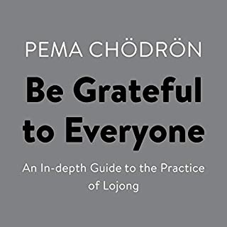 Be Grateful to Everyone     An In-Depth Guide to the Practice of Lojong              By:                                                                                                                                 Pema Chödrön                               Narrated by:                                                                                                                                 Pema Chödrön                      Length: 6 hrs and 38 mins     5 ratings     Overall 5.0