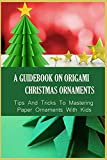 A Guidebook On Origami Christmas Ornaments: Tips And Tricks To Mastering Paper Ornaments With Kids: How Do You Make An Easy Origami Christmas Tree (English Edition)