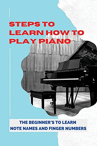 Steps To Learn How To Play Piano: The Beginner's To Learn Note Names And Finger Numbers: Strategies Of Learning Piano