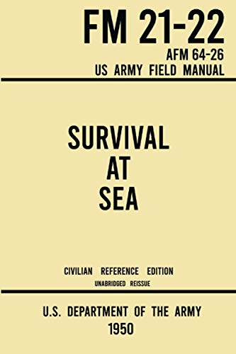 Survival at Sea - FM 21-22 AFM 64-26 US Army Field Manual (1950 Civilian Reference Edition): Unabridged Historic Manual on Survival and Rescue from ... and Water- and Island-Based Escape