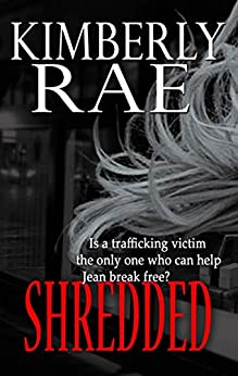 """Shredded: Is a Trafficking Victim the Only One Who Can Set Jean Free?: """"Rae's characters are realistic and endearing."""" - Publishers Weekly (The Shredded Series Book 1) by [Kimberly Rae]"""