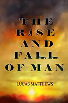 The Rise and Fall of Man by [Lucas Matthews]