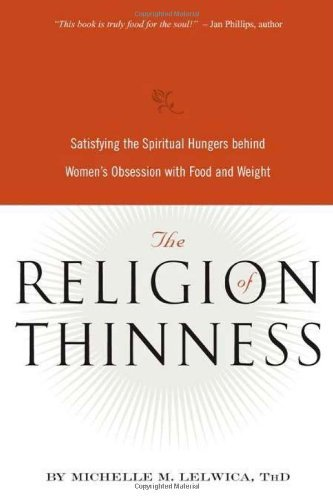 The Religion of Thinness: Satisfying the Spiritual Hungers Behind Women's Obsession with Food and Weight (English Edition)