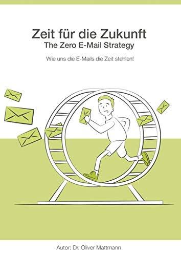 Zeit für die Zukunft - The Zero E-Mail Strategy: Wie uns die E-Mails die Zeit stehlen!