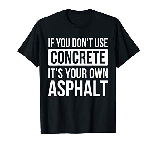If You Don't Use Concrete It's Your Own Asphalt Funny T-shir T-Shirt