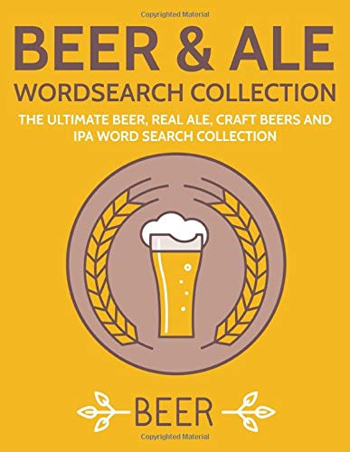 Beer & Ale Wordsearch Collection: The Ultimate Beer, Real Ale, Craft Beers and IPA Word Search Collection