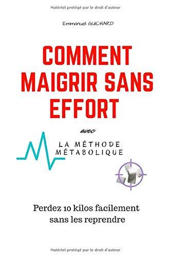 Comment Maigrir Sans Effort avec la Méthode Métabolique: Perdez 10 kilos facilement sans les reprendre