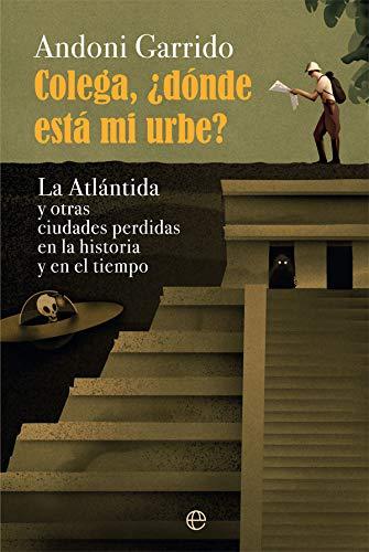 Colega, ¿dónde está mi urbe?: La Atlántida y otras ciudades perdidas en la historia y el tiempo