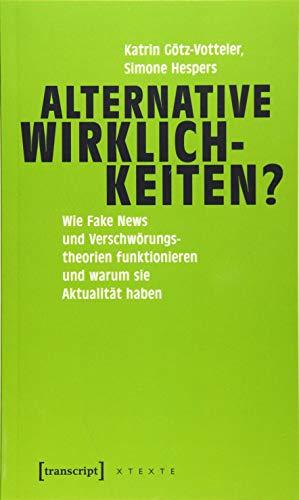 Alternative Wirklichkeiten?: Wie Fake News und Verschwörungstheorien funktionieren und warum sie Aktualität haben (X-Texte zu Kultur und Gesellschaft)