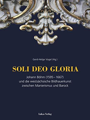 SOLI DEO GLORIA: Johann Böhm (1595–1667) und die westsächsische Bildhauerkunst im Barock: Johann Böhm (1595-1667) und die westsächsische Bildhauerkunst zwischen Manierismus und Barock