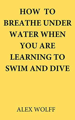 How to breathe under water when you are learning to swim and dive (English Edition)