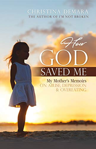 How God Saved Me: My Mother's Memoirs on Abuse, Depression & Overeating