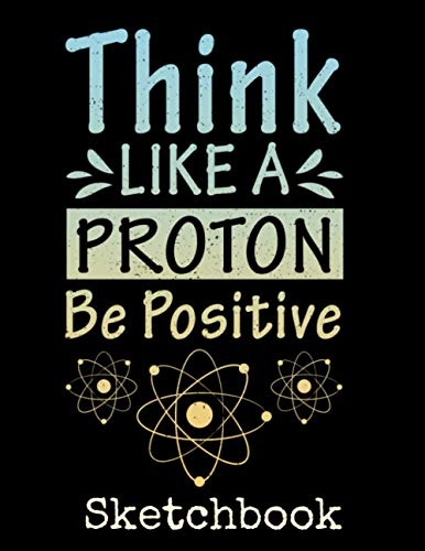 Think Like A Proton Be Positive Sketchbook: Funny Science Lover Sketch Book with Blank Paper for Drawing Painting Creative Doodling or Sketching - 8.5 ... Lovers Journal And Sketch Pad For Drawing