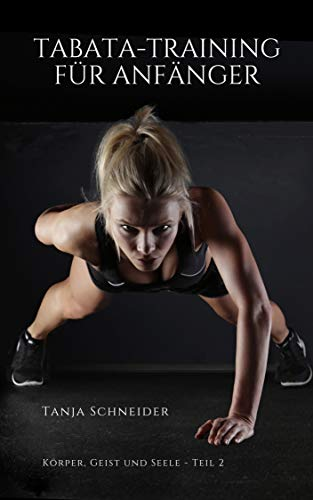 Tabata Training für Anfänger: (Intervalltraining für Anfänger, fit und schlank mit HIIT, Sport ohne Gewichte, Muskeln aufbauen, Fett verbrennen, abnehmen ... Ernährung) (Körper, Geist und Seele)