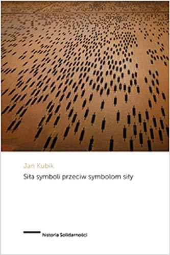 Siła symboli przeciw symbolom siły: Powstanie Solidarności i upadek komunizmu państwowego w Polsce