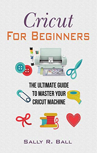 Cricut For Beginners: The Ultimate Guide To Master Your Cricut Machine