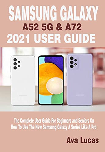 SAMSUNG GALAXY A52 5G & A72 2021 USER GUIDE: The Complete User Guide For Beginners and Seniors On How To Use The New Samsung Galaxy A Series Like A Pro (English Edition)