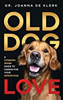 Old Dog Love: A Common-Sense Guide to Caring for Your Senior Dog