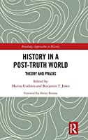 History in a Post-Truth World: Theory and Praxis (Routledge Approaches to History)