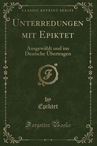 Unterredungen mit Epiktet (Classic Reprint): Ausgewählt und ins Deutsche Übertragen