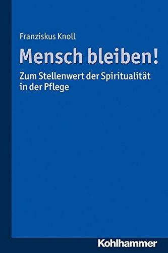 Mensch bleiben! Zum Stellenwert der Spiritualität in der Pflege