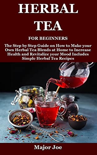 HERBAL TEA FOR BEGINNERS: The Step by Step Guide on How to Make your Own Herbal Tea Blends at Home...