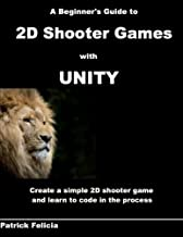 A Beginner's Guide to 2D Shooter Games with Unity: A Beginner's Guide to 2D Shooter Games with Unity: Create a Simple 2D Shooter Game and Learn to Code in C# in the Process