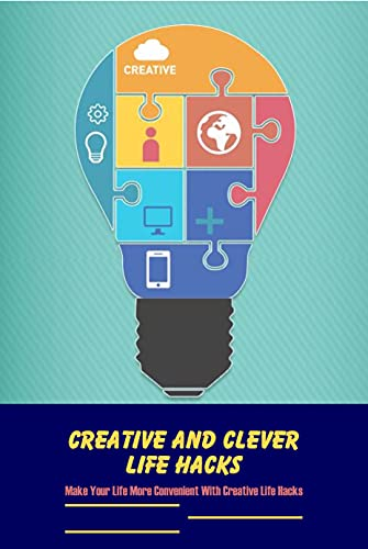Creative and Clever Life Hacks: Make Your Life More Convenient With Creative Life Hacks: Useful Life Hacks (English Edition)