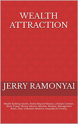 Wealth Attraction: Wealth Building Secrets, Riches Beyond Reason, Lifestyle Creation, Work, Power, Money Advisor, Mindset, Mastery, Management Rules, Time, ... Inequality & Poverty. (English Edition)