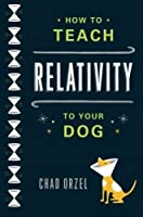 How to Teach Relativity to Your Dog by Chad Orzel(2012-02-28)