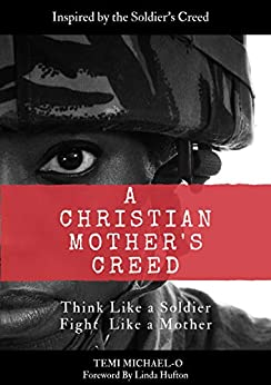 A Christian Mother's Creed: Think Like a Soldier, Fight Like a Mother by [Temi Michael-O]