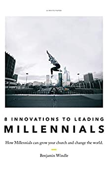 Eight Innovations to Leading Millennials  How Millennials Can Grow Your Church and Change the World