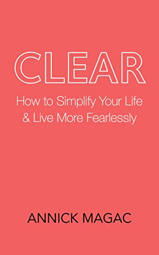 Clear: How to Simplify Your Life and Live More Fearlessly