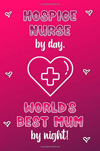 Hospice Nurse by day, World's Best Mum by night!: Personalised Notebook | Mother's Day Gifts for Hospice Nurses | Lined Paper Paperback Journal for Writing, Sketching or Drawing